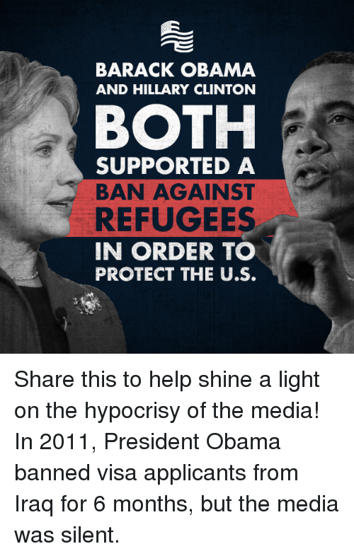 obama-and-hillary: BARACK OBAMA  AND HILLARY CLINTON  BOTH  SUPPORTED A  BAN AGAINST  REFUGEES  IN ORDER TO  PROTECT THE U.S. Share this to help shine a light on the hypocrisy of the media! In 2011, President Obama banned visa applicants from Iraq for 6 months, but the media was silent.