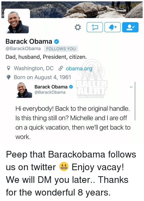 Baller Alert, Memes, and Vacation: Barack Obama  @Barack Obama FOLLOWS YOU  Dad, husband, President, citizen  Washington, DC S obama.org  Born on August 4, 1961  de Barack Obama  ALERT  @Barack Obama  BALLER ALERT COM  Hi everybody! Back to the original handle.  Is this thing still on? Michelle and l are off  on a quick vacation, then we'll get back to  work Peep that Barackobama follows us on twitter 😬 Enjoy vacay! We will DM you later.. Thanks for the wonderful 8 years.