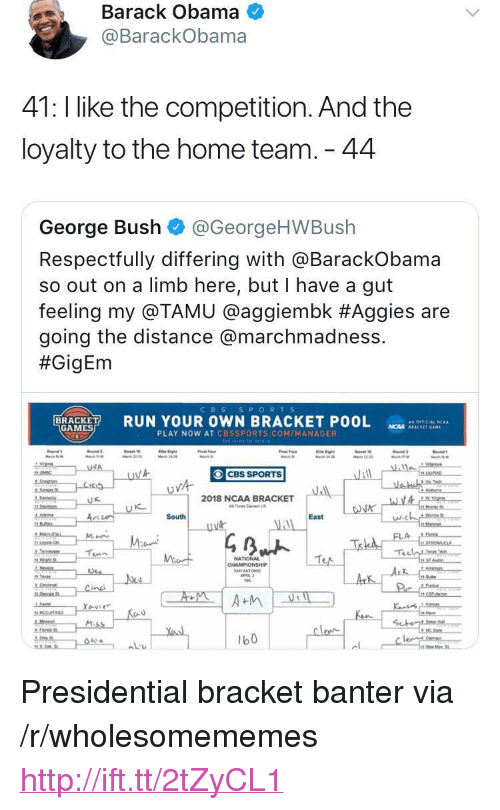 "Cbssports: Barack Obama  @BarackObama  41: l like the competition. And the  loyalty to the home team. 44  George Bush @GeorgeHWBush  Respectfully differing with aBarackobama  so out on a limb here, but I have a gut  feeling my @TAMU @agg.embk #Aggies are  going the distance @marchmadness.  #GigEm  CBS S PORTS  RUN YOUR OWN BRACKET POOL  as OFFICIAL 'CAA  GAMES  NCAA SEACKET GAM  PLAY NOW AT CBSSPORTS.COM/MANAGER  CBS SPORTS  2018 NCAA BRACKET  Tes Ea US  に  South  East  NATIONAL  b0 <p>Presidential bracket banter via /r/wholesomememes <a href=""http://ift.tt/2tZyCL1"">http://ift.tt/2tZyCL1</a></p>"