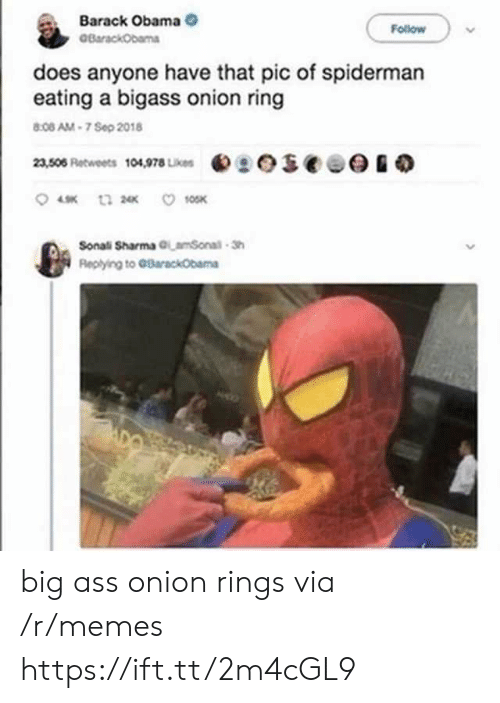 Onion Ring: Barack Obama  BarackObama  Follow  does anyone have that pic of spiderman  eating a bigass onion ring  8:08 AM-7 Sep 2018  eseee  23,506 Retweets 104,978 Likes  10SK  t3 2  Sonali Sharma GLamSonal-Sh  Replying to GBarackObama big ass onion rings via /r/memes https://ift.tt/2m4cGL9