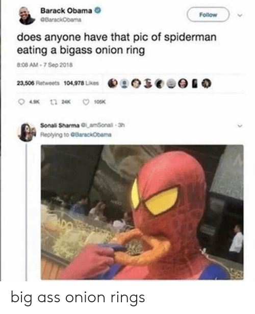 Onion Ring: Barack Obama  BarackObama  Follow  does anyone have that pic of spiderman  eating a bigass onion ring  8:08 AM-7 Sep 2018  eseee  23,506 Retweets 104,978 Likes  10SK  t3 2  Sonali Sharma GLamSonal-Sh  Replying to GBarackObama big ass onion rings