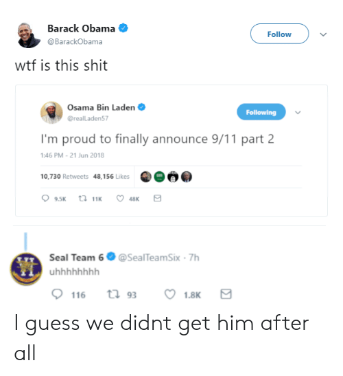 Osama Bin: Barack Obama  @BarackObama  Follow  wtf is this shit  Osama Bin Laden  @realLaden57  Following  I'm proud to finally announce 9/11 part 2  :46 PM-21 Jun 2018  10,730 Retweets 48,156 Likes  Seal Team 6 @SealTeamSix 7h I guess we didnt get him after all