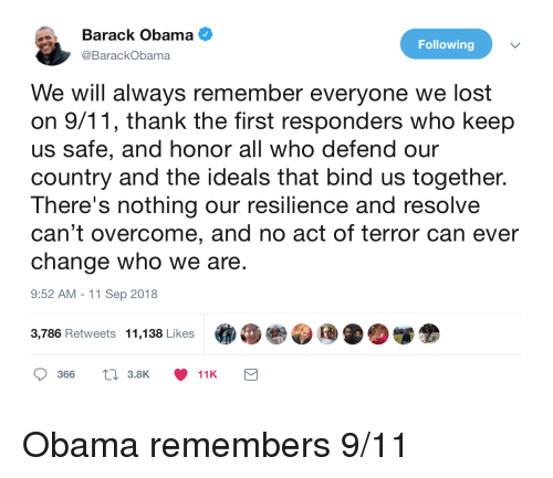 11-Sep: Barack Obama  @BarackObama  Following  We will always remember everyone we lost  on 9/11, thank the first responders who keep  us safe, and honor all who defend our  country and the ideals that bind us together.  There's nothing our resilience and resolve  can't overcome, and no act of terror can ever  change who we are  9:52 AM -11 Sep 2018  3,786 Retweets  11,138 Likes  .  »眷参団 D.闥金  366  t 3.8K  11K Obama remembers 9/11