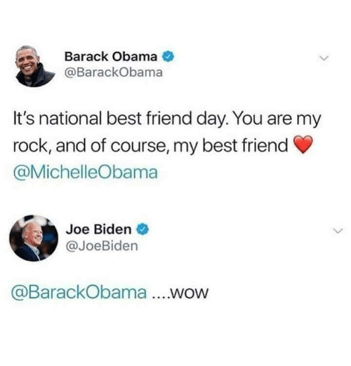 biden: Barack Obama  @BarackObama  It's national best friend day. You are my  rock, and of course, my best friend  @MichelleObama  Joe Biden  @JoeBiden  @BarackObama ....wow