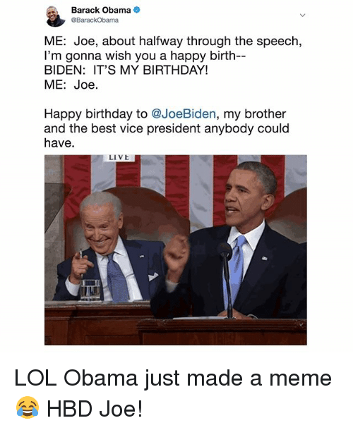 Birthday, Lol, and Meme: Barack Obama  BarackObama  ME: Joe, about halfway through the speech,  I'm gonna wish you a happy birth-  BIDEN: IT'S MY BIRTHDAY!  ME: Joe.  Happy birthday to @JoeBiden, my brother  and the best vice president anybody could  have  LIVE LOL Obama just made a meme 😂 HBD Joe!