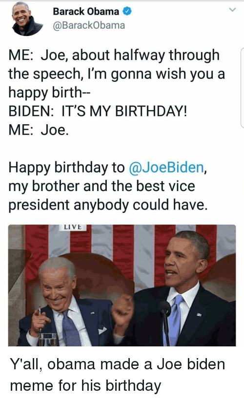 biden: Barack Obama  @BarackObama  ME: Joe, about halfway through  the speech, l'm gonna wish you a  happy birth-  BIDEN: IT'S MY BIRTHDAY!  ME:Joe.  Happy birthday to @JoeBiden,  my brother and the best vice  president anybody could have.  LIVE Y'all, obama made a Joe biden meme for his birthday