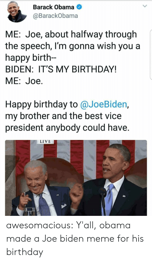 its my birthday: Barack Obama  @BarackObama  ME: Joe, about halfway through  the speech, l'm gonna wish you a  happy birth-  BIDEN: IT'S MY BIRTHDAY!  ME:Joe.  Happy birthday to @JoeBiden,  my brother and the best vice  president anybody could have.  LIVE awesomacious:  Y'all, obama made a Joe biden meme for his birthday