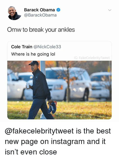 Instagram, Lol, and Obama: Barack Obama  @BarackObama  Omw to break your ankles  Cole Train @NickCole33  Where is he going lol  G: FakeCelebrityTweet @fakecelebritytweet is the best new page on instagram and it isn't even close