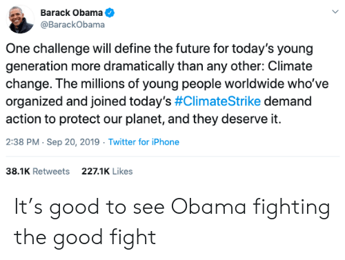 Barack Obama: Barack Obama  @BarackObama  One challenge will define the future for today's young  generation more dramatically than any other: Climate  change. The millions of young people worldwide who've  organized and joined today's #ClimateStrike demand  action to protect our planet, and they deserve it.  2:38 PM Sep 20, 2019 Twitter for iPhone  38.1K Retweets  227.1K Likes It's good to see Obama fighting the good fight