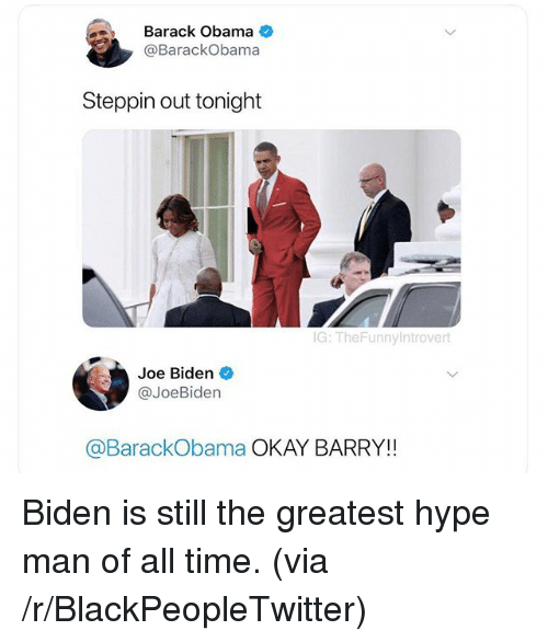 hype man: Barack Obama  @BarackObama  Steppin out tonight  G: TheFunny introvert  Joe Biden  @JoeBiden  @BarackObama OKAY BARRY!! <p>Biden is still the greatest hype man of all time. (via /r/BlackPeopleTwitter)</p>