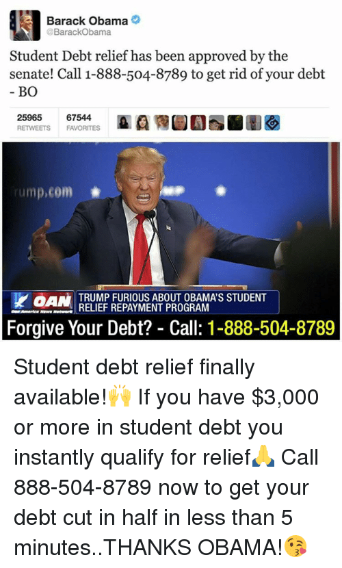 Finals, Obama, and Sports: Barack Obama  @BarackObama  Student Debt relief has been approved by the  senate! Call 1-888-504-8789 to get rid of your debt  BO  25965  67544  RETWEETS  FAVORITES  rump,com  Y aAN TRUMP FURIOUS ABOUT OBAMAS STUDENT  RELIEF REPAYMENT PROGRAM  Forgive Your Debt? Call: 1-888-504-8789 Student debt relief finally available!🙌 If you have $3,000 or more in student debt you instantly qualify for relief🙏 Call 888-504-8789 now to get your debt cut in half in less than 5 minutes..THANKS OBAMA!😘