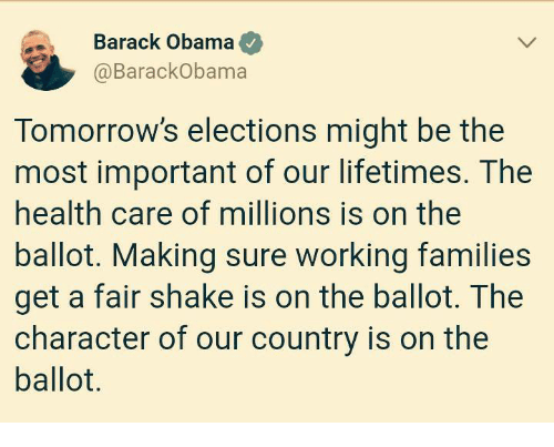 Elections: Barack Obama  @BarackObama  Tomorrow's elections might be the  most important of our lifetimes. The  health care of millions is on the  ballot. Making sure working families  get a fair shake is on the ballot. The  character of our country is on the  ballot.
