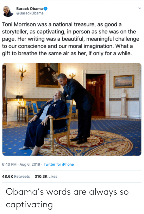 Conscience: Barack Obama  @BarackObama  Toni Morrison was a national treasure, as good a  storyteller, as captivating, in person as she was on the  page. Her writing was a beautiful, meaningful challenge  to our conscience and our moral imagination. What a  gift to breathe the same air as her, if only for a while.  6:40 PM Aug 6, 2019 Twitter for iPhone  48.6K Retweets  310.3K Likes Obama's words are always so captivating