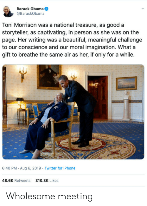 Conscience: Barack Obama  @BarackObama  Toni Morrison was a national treasure, as good a  storyteller, as captivating, in person as she was on the  page. Her writing was a beautiful, meaningful challenge  to our conscience and our moral imagination. What a  gift to breathe the same air as her, if only for a while.  6:40 PM Aug 6, 2019 Twitter for iPhone  48.6K Retweets  310.3K Likes Wholesome meeting