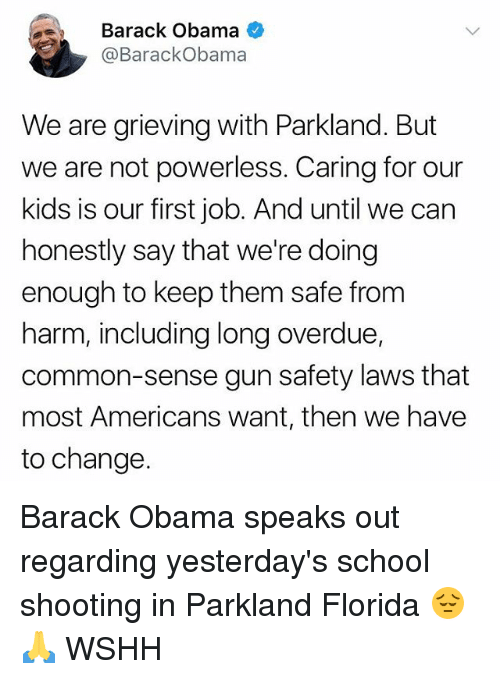 Memes, Obama, and School: Barack Obama  @BarackObama  We are grieving with Parkland. But  we are not powerless. Caring for our  kids is our first job. And until we can  honestly say that we're doing  enough to keep them safe from  harm, including long overdue,  common-sense gun safety laws that  most Americans want, then we have  to change. Barack Obama speaks out regarding yesterday's school shooting in Parkland Florida 😔🙏 WSHH