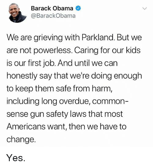 Memes, Obama, and Barack Obama: Barack Obama  @BarackObama  We are grieving with Parkland. But we  are not powerless. Caring for our kids  is our first job. And until we carn  honestly say that we're doing enough  to keep them safe from harm,  including long overdue, common-  sense gun safety laws that most  Americans want, then we have to  change. Yes.