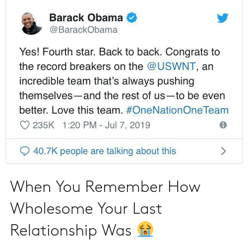 Back to Back: Barack Obama  @BarackObama  Yes! Fourth star. Back to back. Congrats to  the record breakers on the @USWNT, an  incredible team that's always pushing  themselves-and the rest of us-to be even  better. Love this team. #OneNationOne Team  235K 1:20 PM - Jul 7, 2019  40.7K people are talking about this When You Remember How Wholesome Your Last Relationship Was 😭