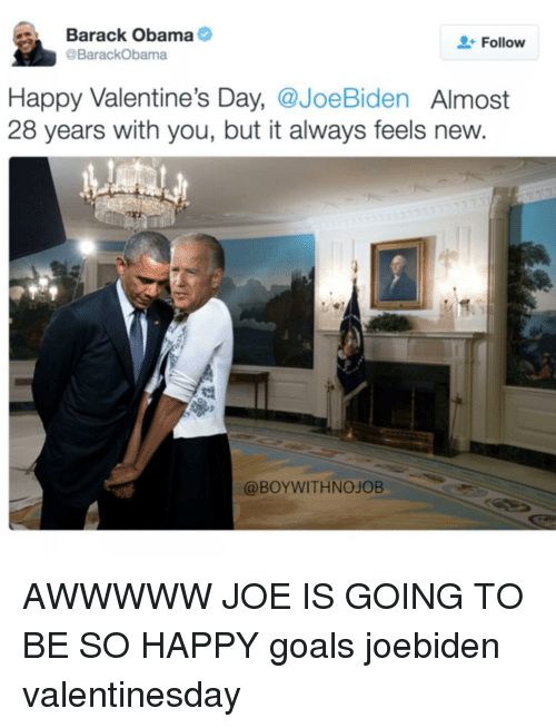 Funny, Joe Biden, and Biden: Barack Obama  Follow  @Barack Obama  Happy Valentine's Day,  @Joe Biden  Almost  28 years with you, but it always feels new.  @BOYWITHNOJOB AWWWWW JOE IS GOING TO BE SO HAPPY goals joebiden valentinesday