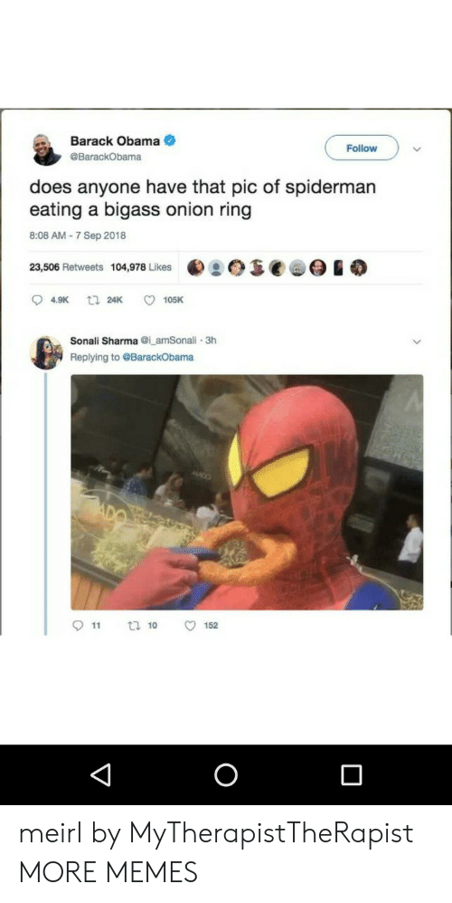 Dank, Memes, and Obama: Barack Obama .  Follow  BarackObama  does anyone have that pic of spidermarn  eating a bigass onion ring  8:08 AM 7 Sep 2018  23,506 Retweets  104,978 Likes  t  94.9K 24K ㅇ 105K  Sonali Sharmai amSonali 3h  Replying to @BarackObama  11 t 10 O152 meirl by MyTherapistTheRapist MORE MEMES