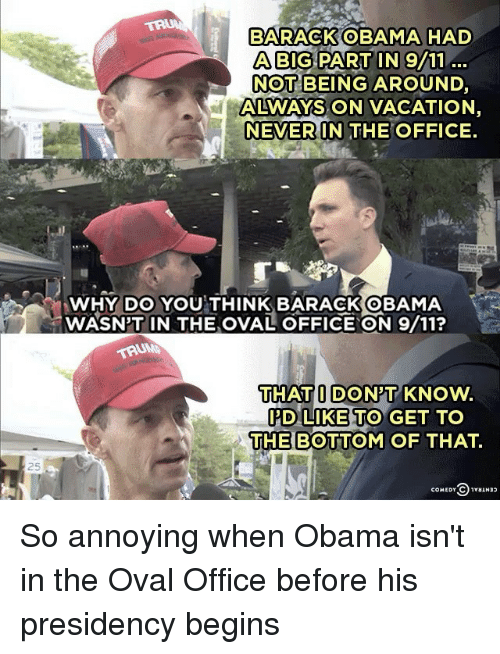 Memes, 🤖, and Oval: BARACK OBAMA HAD  ABIG NOT  BEING AROUND  ALWAYS ON VACATION  NEVER IN THE OFFICE  WHY DO YOU THINK BARACK OBAMA  WASN'T IN THE ovAL OFFICE ON 9/11?  THAT I DON'T KNow.  I'D LIKE TO GET TO  THE BOTTOM OF THAT.  COMEDY C  1vuuN So annoying when Obama isn't in the Oval Office before his presidency begins