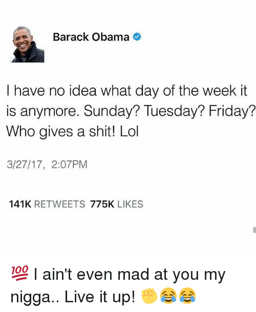 Aint Even Mad: Barack Obama  I have no idea what day of the week it  is anymore. Sunday? Tuesday? Friday?  Who gives a shit! Lol  3/27/17, 2:07 PM  141K  RETWEETS  775K  LIKES 💯 I ain't even mad at you my nigga.. Live it up! ✊😂😂