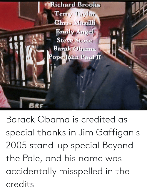 Obama: Barack Obama is credited as special thanks in Jim Gaffigan's 2005 stand-up special Beyond the Pale, and his name was accidentally misspelled in the credits