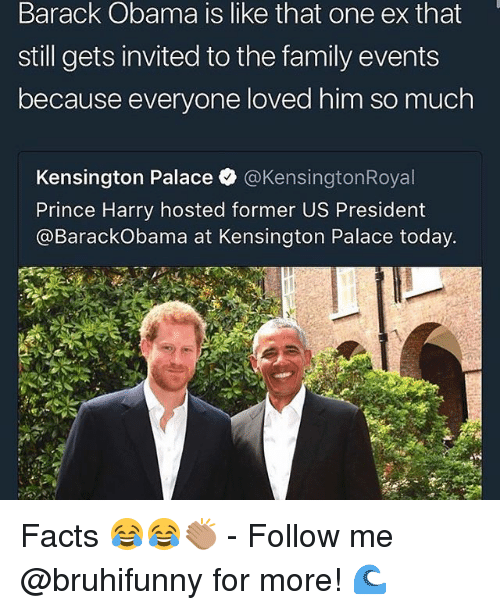 Facts, Family, and Memes: Barack Obama is like that one ex that  still gets invited to the family events  because everyone loved him so much  Kensington Palace·@KensingtonRoyal  Prince Harry hosted former US President  @BarackObama at Kensington Palace today. Facts 😂😂👏🏽 - Follow me @bruhifunny for more! 🌊
