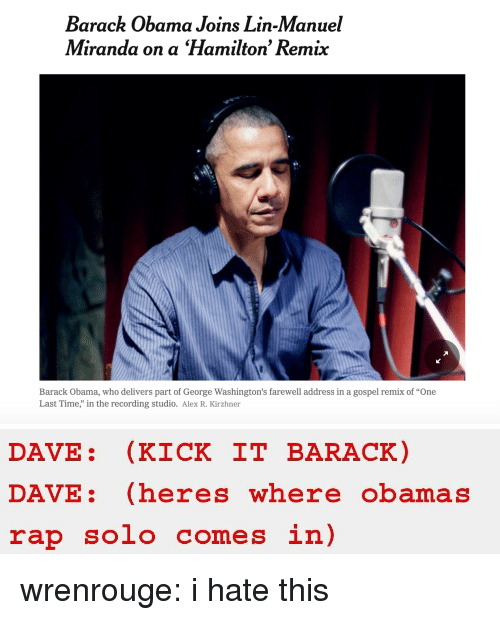 """gospel: Barack Obama Joins Lin-Manuel  Miranda on a Hamilton' Remix  Barack Obama, who delivers part of George Washington's farewell address in a gospel remix of """"One  Last Time,"""" in the recording studio. Alex R. Kirzhner   DAVE: (KICK IT BARACK)  DAVE: (heres where obamas  rap solo comes in) wrenrouge: i hate this"""