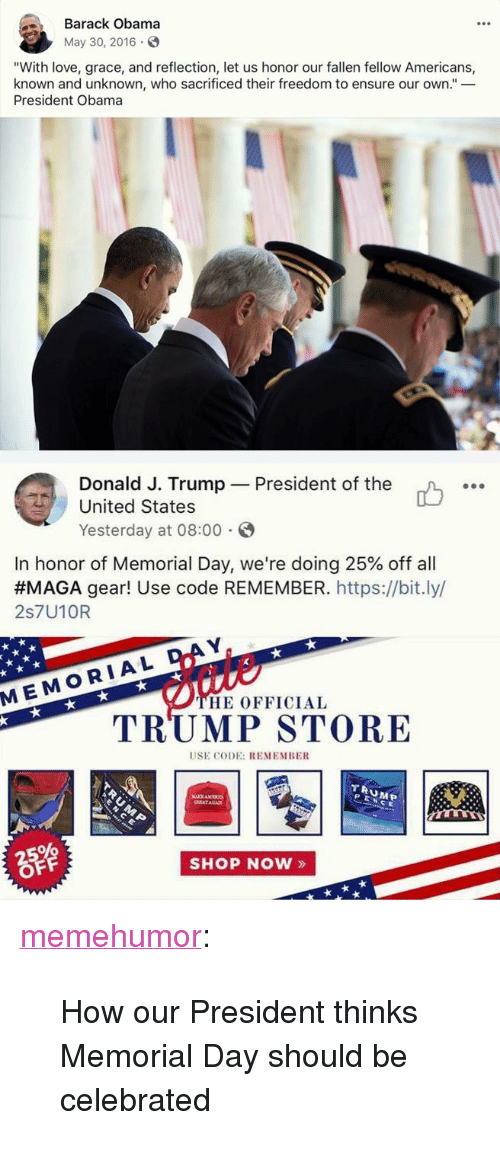 """Love, Obama, and Tumblr: Barack Obama  May 30, 2016  """"With love, grace, and reflection, let us honor our fallen fellow Americans,  known and unknown, who sacrificed their freedom to ensure our own.""""_  President Obama  Donald J. Trump  United States  Yesterday at 08:00  President of the  o.  In honor of Memorial Day, we're doing 25% off all  #MAGA gear! Use code REMEMBER.https://bit.ly/  2s7U10R  D  MEMORIAL  HE OFFICIAL  TRUMP STORE  USE CODE: REMEMBE  TRUMEP  PENCE  SHOP NOW» <p><a href=""""http://memehumor.net/post/174345491048/how-our-president-thinks-memorial-day-should-be"""" class=""""tumblr_blog"""">memehumor</a>:</p>  <blockquote><p>How our President thinks Memorial Day should be celebrated</p></blockquote>"""