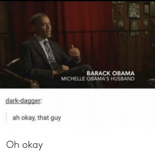michelle: BARACK OBAMA  MICHELLE OBAMA'S HUSBAND  dark-dagger:  ah okay, that guy Oh okay