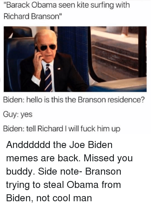 """Funny, Joe Biden, and Richard Branson: """"Barack Obama seen kite surfingwith  Richard Branson""""  Biden: hello is this the Branson residence?  Guy: yes  Biden: tell Richard I will fuck him up Andddddd the Joe Biden memes are back. Missed you buddy. Side note- Branson trying to steal Obama from Biden, not cool man"""