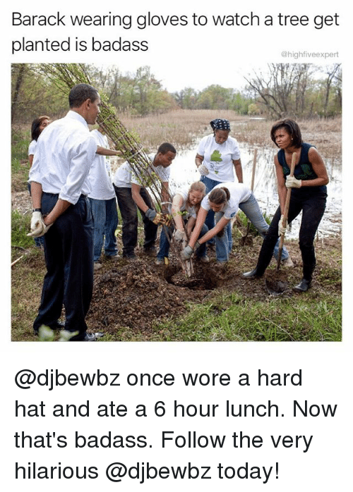 Memes, Today, and Tree: Barack wearing gloves to watch a tree get  planted is badass  @highfiveexpert @djbewbz once wore a hard hat and ate a 6 hour lunch. Now that's badass. Follow the very hilarious @djbewbz today!