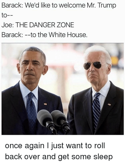 danger zone: Barack: We'd like to welcome Mr. Trump  to  Joe: THE DANGER ZONE  Barack: to the White House. once again I just want to roll back over and get some sleep