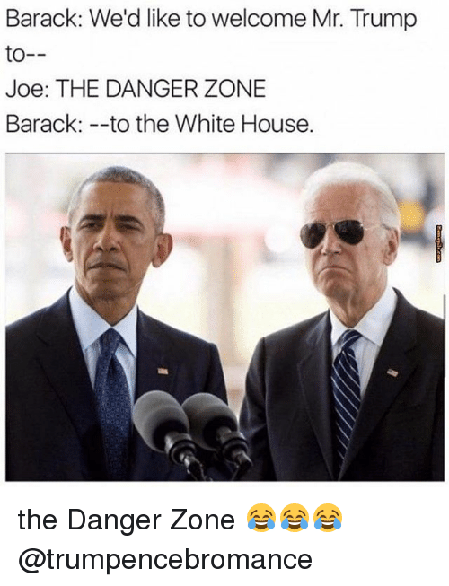 Memes, White House, and House: Barack: We'd like to welcome Mr. Trump  to  Joe: THE DANGER ZONE  Barack to the White House. the Danger Zone 😂😂😂 @trumpencebromance