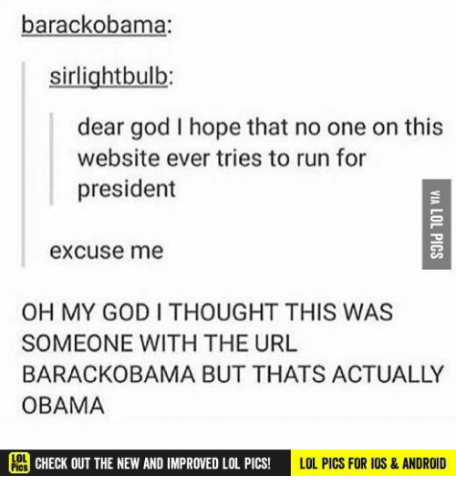 lol pics: barackobama:  sirlightbulb  dear god I hope that no one on this  website ever tries to run for  president  excuse me  OH MY GODI THOUGHT THIS WAS  SOMEONE WITH THE URL  BARACKOBAMA BUT THATS ACTUALLY  OBAMA  CHECK OUT THE NEW AND IMPROVED LOL PICs!  LOL PICS FOR IOS & ANDROID