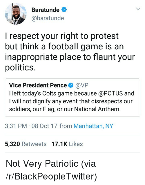Blackpeopletwitter, Indianapolis Colts, and Football: Baratunde  @baratunde  I respect your right to protest  but think a football game is arn  inappropriate place to flaunt your  politics.  Vice President Pence@VFP  I left today's Colts game because @POTUS and  I will not dignify any event that disrespects our  soldiers, our Flag, or our National Anthem.  3:31 PM 08 Oct 17 from Manhattan, NY  5,320 Retweets 17.1K Likes <p>Not Very Patriotic (via /r/BlackPeopleTwitter)</p>