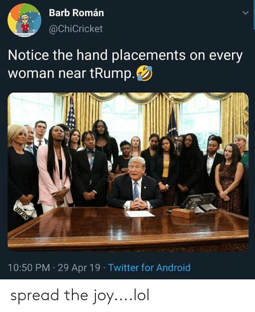 Trump Twitter: Barb Román  @ChiCricket  Notice the hand placements on every  woman near tRump  Twitter for Android  10:50 PM 29 Apr 19 spread the joy....lol