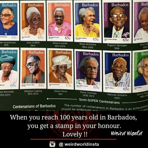 mau: BarbadosBarbadosBarb  Barbados  Barbados  Barbados  fi  en Hutchinson  lona Griffith  1914-  Olive Licorish  Rose Wiltshire  1914-2015  Vera Gib  915-  1915.  Rupert Springer  1916  1914-2015  Barbados  Barbadosll BarbadosB  Barbados  Barbados Barb  0  Winston Catline  1915-2015  Eleise Rock  1911-  an Blenman  913-2014  Marie Trotman  Melville Williams  Sylvia Mau  1905-2013  1910-201  1910  Semi-SUPER Centenarians  The number of centenarians in Barbados is an a  num  Centenarians of Barbados  an achie cho  should be embraced an..  .  When you reach 100 years old in Barbados,  you get a stamp in your honour.  Lovely !!  Weird World  @ weirdworldinsta