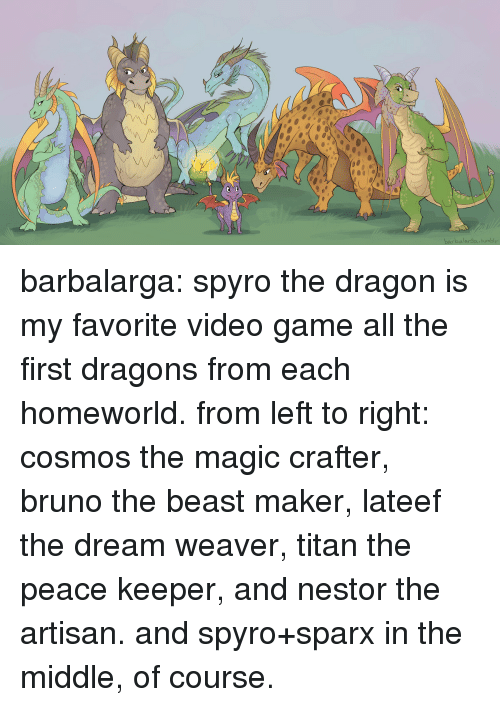 spyro: barbalarga tumbl barbalarga:  spyro the dragon is my favorite video game all the first dragons from each homeworld. from left to right: cosmos the magic crafter, bruno the beast maker, lateef the dream weaver, titan the peace keeper, and nestor the artisan. and spyro+sparx in the middle, of course.