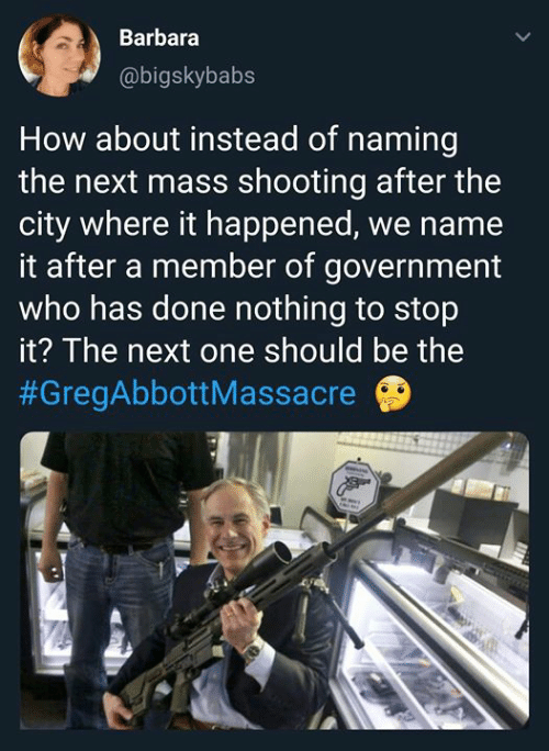 Massacre: Barbara  @bigskybabs  How about instead of naming  the next mass shooting after the  city where it happened, we name  it after a member of government  who has done nothing to stop  it? The next one should be the  #GregAbbott Massacre