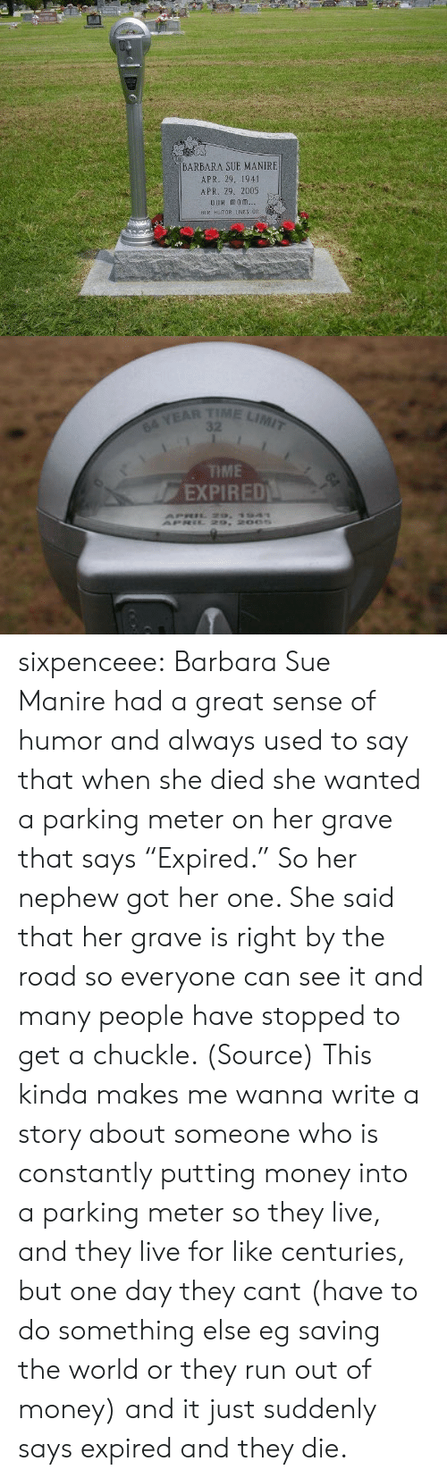 "snopes.com: BARBARA SUE MANIRE  APR. 29. 1941  APR. 29, 2005  OuR monm  HER HUMOR IES 0n   TIME LIMIT  64 YEAR  TME  EXPIRED sixpenceee: Barbara Sue Manire had a great sense of humor and always used to say that when she died she wanted a parking meter on her grave that says ""Expired."" So her nephew got her one. She said that her grave is right by the road so everyone can see it and many people have stopped to get a chuckle. (Source)   This kinda makes me wanna write a story about someone who is constantly putting money into a parking meter so they live, and they live for like centuries, but one day they cant (have to do something else eg saving the world or they run out of money) and it just suddenly says expired and they die."