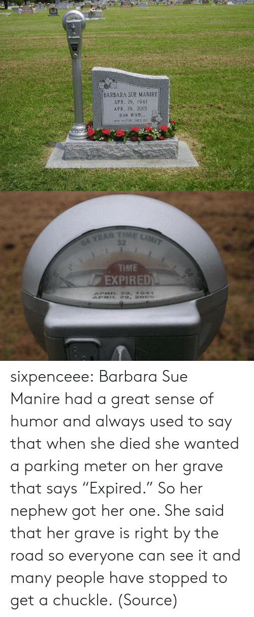 "snopes.com: BARBARA SUE MANIRE  APR. 29. 1941  APR. 29, 2005  OuR monm  HER HUMOR IES 0n   TIME LIMIT  64 YEAR  TME  EXPIRED sixpenceee: Barbara Sue Manire had a great sense of humor and always used to say that when she died she wanted a parking meter on her grave that says ""Expired."" So her nephew got her one. She said that her grave is right by the road so everyone can see it and many people have stopped to get a chuckle. (Source)"