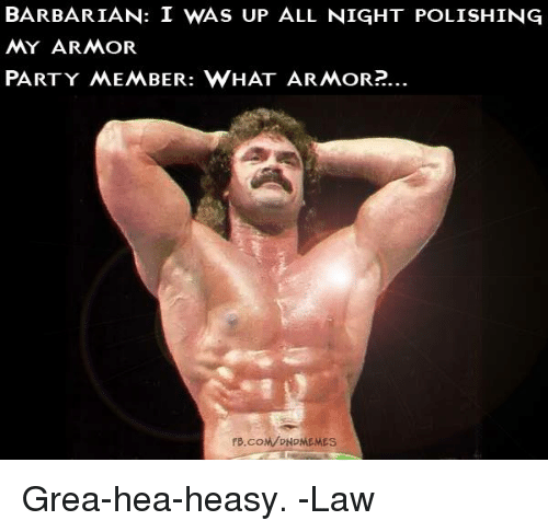 Party, fb.com, and DnD: BARBARIAN: I WAS UP ALL NIGHT POLISHING  MY ARMOR  PARTY MEMBER: WHAT ARMOR?.  FB.COM/ONDMEMEs Grea-hea-heasy.   -Law