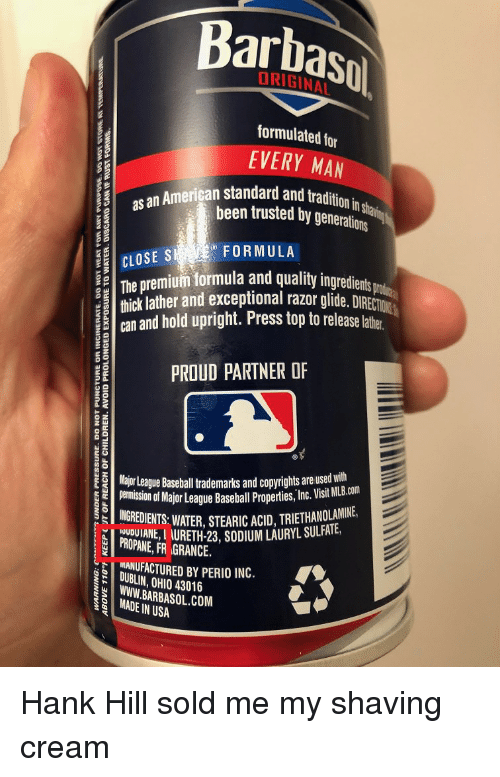 Baseball, Funny, and Hank Hill: Barbasol  formulated for  EVERY MAN  tradition in shan  das an American standard and t  been trusted by generations  FORMULA  CLOSES  The premium formula and quality ingredients  thick lather and exceptional razor glide. DIRECTION  an and hold upright. Press top to release latte  PROUD PARTNER OF  Major League Basehall trademarks and copyrights are used with  emiion of Major League Baseball Properis, Inc. Visit MB.cm  INGREDIENTS:WATER, STEARIC ACID, TRIETHANOLAMIN  PROPANE, FR GRANCE.  URETH-23, SODIUM LAURYL SULAIE  NANUFACTURED BY PERIO INC.  DUBLIN, OHIO 43016  WWW. BARBASOL.COM  MADE IN USA Hank Hill sold me my shaving cream