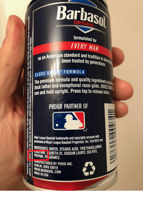 Baseball, American, and Ohio: Barbasol  formulated for  EVERY MAN  tradition in shan  das an American standard and t  been trusted by generations  FORMULA  CLOSES  The premium formula and quality ingredients  thick lather and exceptional razor glide. DIRECTION  an and hold upright. Press top to release latte  PROUD PARTNER OF  Major League Basehall trademarks and copyrights are used with  emiion of Major League Baseball Properis, Inc. Visit MB.cm  INGREDIENTS:WATER, STEARIC ACID, TRIETHANOLAMIN  PROPANE, FR GRANCE.  URETH-23, SODIUM LAURYL SULAIE  NANUFACTURED BY PERIO INC.  DUBLIN, OHIO 43016  WWW. BARBASOL.COM  MADE IN USA