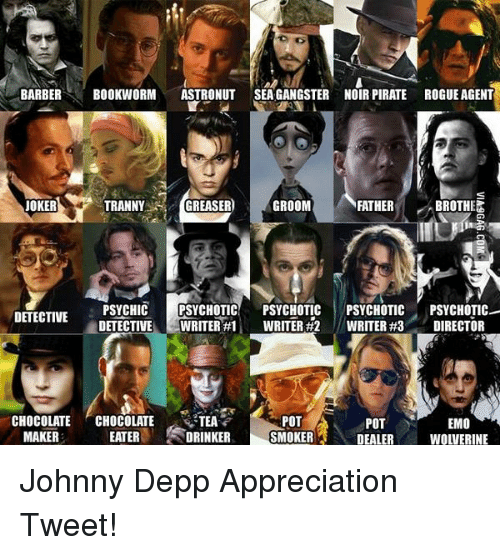 Barber, Johnny Depp, and Memes: BARBER  BOOKWORM  ASTRONUT SEA GANGSTER NOIR PIRATE ROGUE AGENT  TRANNY  GREASER  GROOM  JOKER  FATHER  BROTHEZ  PSYCHIC  PSYCHOTIC  PSYCHOTIC  PSYCHOTIC  PSYCHOTIC  DETECTIVE  DETECTIVE  L WRITER #1 WRITER #2 WRITER #3  DIRECTOR  POT  CHOCOLATE  CHOCOLATE  TEA  POT  EMO  MAKER  EATER  DRINKER  SMOKER  DEALER  WOLVERINE Johnny Depp Appreciation Tweet!