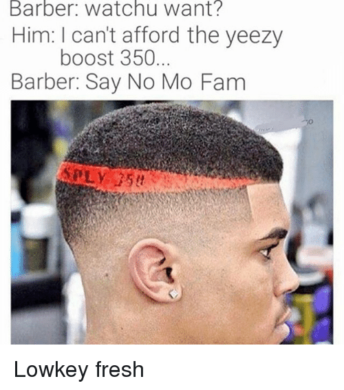 Barber, Fam, and Fresh: Barber: Watch u Want?  Him: I can't afford the yeezy  boost 350  Barber: Say No Mo Fam Lowkey fresh