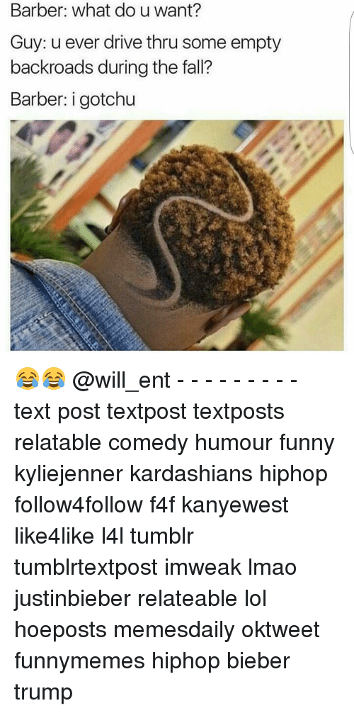 Barber, Kardashians, and Memes: Barber: what do u want?  Guy: u ever drive thru some empty  backroads during the fall?  Barber: i gotchu 😂😂 @will_ent - - - - - - - - - text post textpost textposts relatable comedy humour funny kyliejenner kardashians hiphop follow4follow f4f kanyewest like4like l4l tumblr tumblrtextpost imweak lmao justinbieber relateable lol hoeposts memesdaily oktweet funnymemes hiphop bieber trump