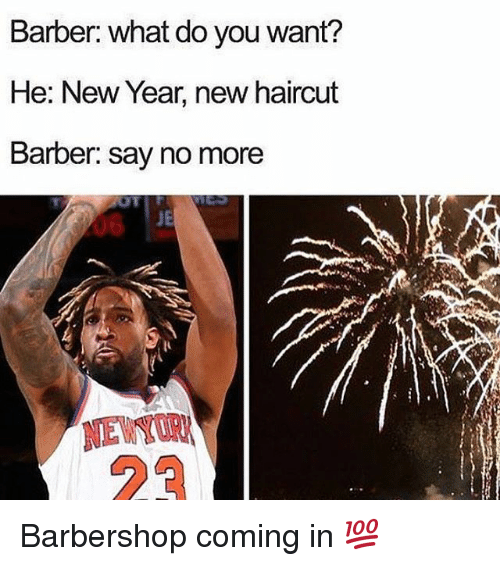 Barber, Barbershop, and Haircut: Barber: what do you want?  He: New Year, new haircut  Barber: Say no more  JE  NEW Barbershop coming in 💯