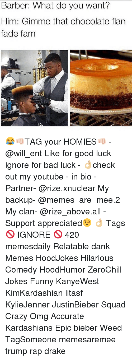 youtubed: Barber: What do you want?  Him: Gimme that chocolate flan  fade fam  ent 😂👊🏻TAG your HOMIES👊🏻 -@will_ent Like for good luck ignore for bad luck - 👌🏼check out my youtube - in bio - Partner- @rize.xnuclear My backup- @memes_are_mee.2 My clan- @rize_above.all - Support appreciated😉 👌🏼 Tags 🚫 IGNORE 🚫 420 memesdaily Relatable dank Memes HoodJokes Hilarious Comedy HoodHumor ZeroChill Jokes Funny KanyeWest KimKardashian litasf KylieJenner JustinBieber Squad Crazy Omg Accurate Kardashians Epic bieber Weed TagSomeone memesaremee trump rap drake